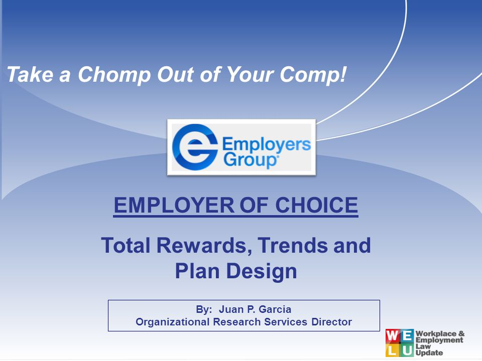 By: Juan P. Garcia Organizational Research Services Director EMPLOYER OF CHOICE Total Rewards, Trends and Plan Design Take a Chomp Out of Your Comp!