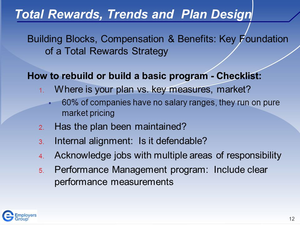 12 Total Rewards, Trends and Plan Design Building Blocks, Compensation & Benefits: Key Foundation of a Total Rewards Strategy How to rebuild or build a basic program - Checklist: 1.