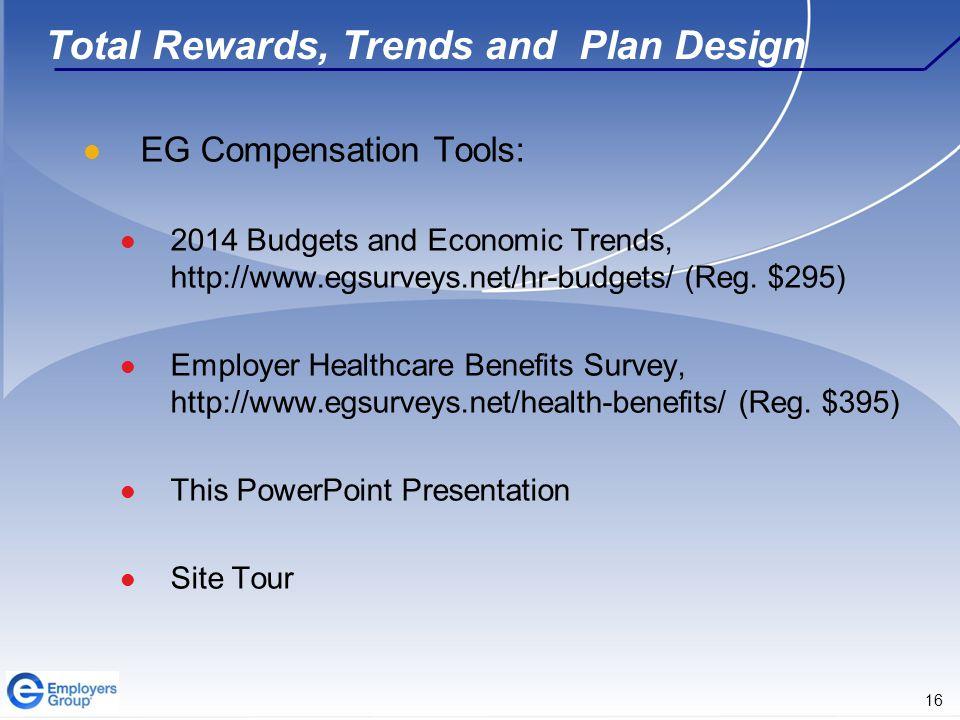 16 Total Rewards, Trends and Plan Design EG Compensation Tools: 2014 Budgets and Economic Trends, http://www.egsurveys.net/hr-budgets/ (Reg.