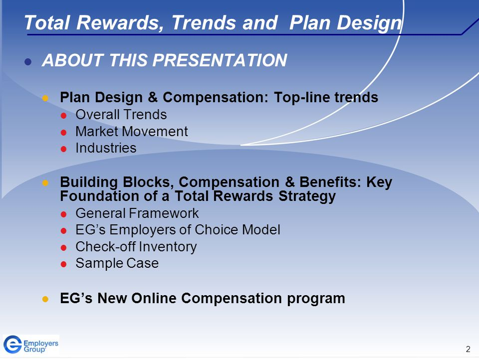2 Total Rewards, Trends and Plan Design ABOUT THIS PRESENTATION Plan Design & Compensation: Top-line trends Overall Trends Market Movement Industries Building Blocks, Compensation & Benefits: Key Foundation of a Total Rewards Strategy General Framework EG's Employers of Choice Model Check-off Inventory Sample Case EG's New Online Compensation program
