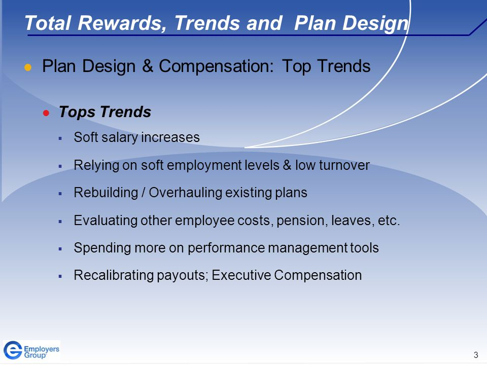 3 Total Rewards, Trends and Plan Design Plan Design & Compensation: Top Trends Tops Trends  Soft salary increases  Relying on soft employment levels & low turnover  Rebuilding / Overhauling existing plans  Evaluating other employee costs, pension, leaves, etc.
