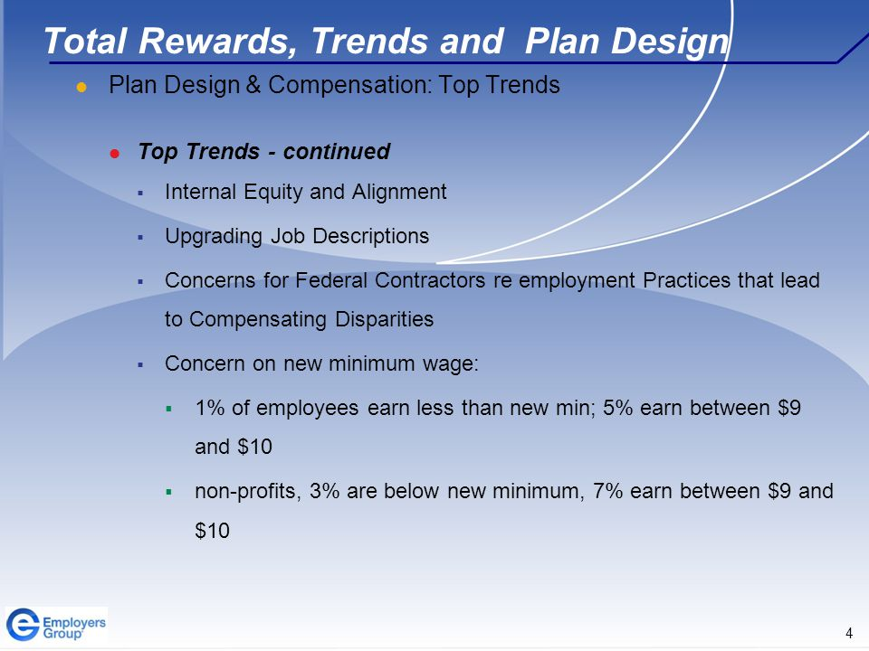 4 Total Rewards, Trends and Plan Design Plan Design & Compensation: Top Trends Top Trends - continued  Internal Equity and Alignment  Upgrading Job Descriptions  Concerns for Federal Contractors re employment Practices that lead to Compensating Disparities  Concern on new minimum wage:  1% of employees earn less than new min; 5% earn between $9 and $10  non-profits, 3% are below new minimum, 7% earn between $9 and $10