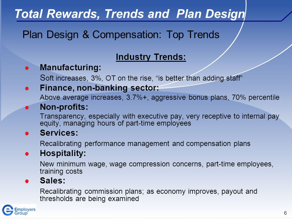 6 Total Rewards, Trends and Plan Design Plan Design & Compensation: Top Trends Industry Trends: Manufacturing: S oft increases, 3%, OT on the rise, is better than adding staff Finance, non-banking sector: Above average increases, 3.7%+, aggressive bonus plans, 70% percentile Non-profits: Transparency, especially with executive pay, very receptive to internal pay equity, managing hours of part-time employees Services: Recalibrating performance management and compensation plans Hospitality: New minimum wage, wage compression concerns, part-time employees, training costs Sales: Recalibrating commission plans; as economy improves, payout and thresholds are being examined