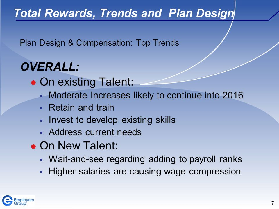 7 Total Rewards, Trends and Plan Design Plan Design & Compensation: Top Trends OVERALL: On existing Talent:  Moderate Increases likely to continue in