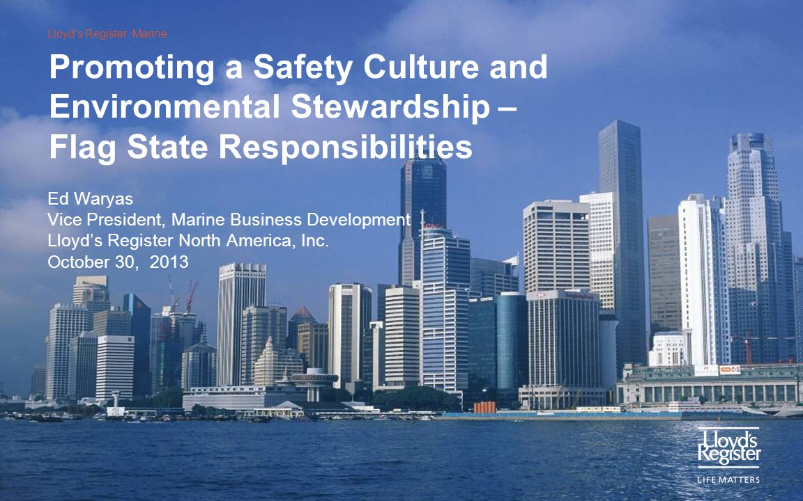 Lloyd's Register: Marine Promoting a Safety Culture and Environmental Stewardship – Flag State Responsibilities Ed Waryas Vice President, Marine Busin