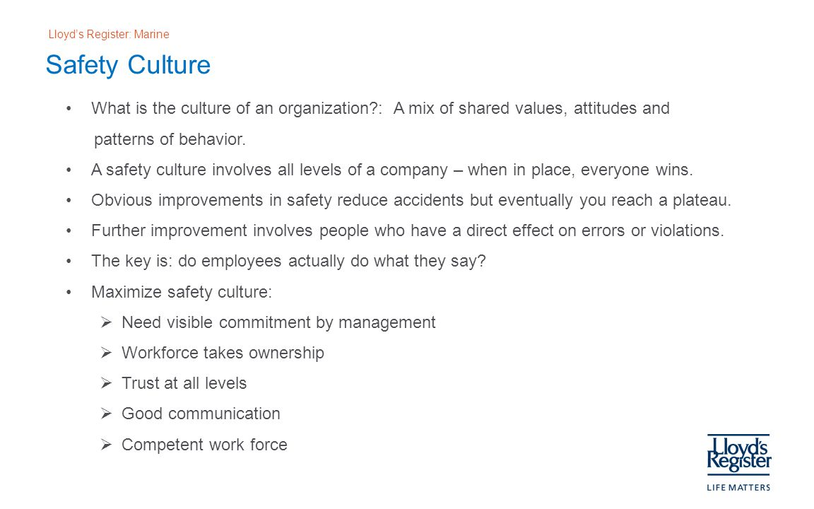 Lloyd's Register: Marine Safety Culture What is the culture of an organization?: A mix of shared values, attitudes and patterns of behavior.