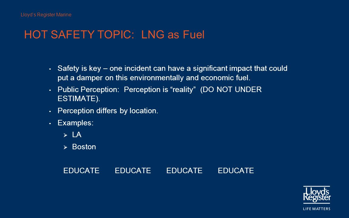 Lloyd's Register Marine Safety is key – one incident can have a significant impact that could put a damper on this environmentally and economic fuel.