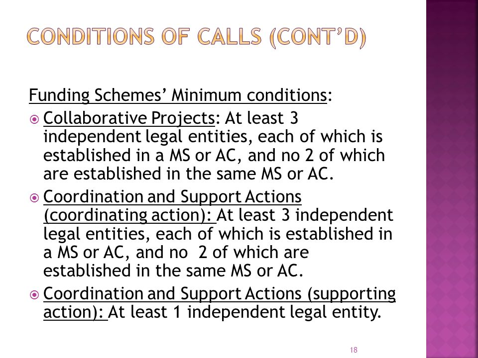 Funding Schemes' Minimum conditions:  Collaborative Projects: At least 3 independent legal entities, each of which is established in a MS or AC, and no 2 of which are established in the same MS or AC.
