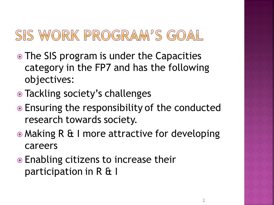  The SIS program is under the Capacities category in the FP7 and has the following objectives:  Tackling society's challenges  Ensuring the responsibility of the conducted research towards society.