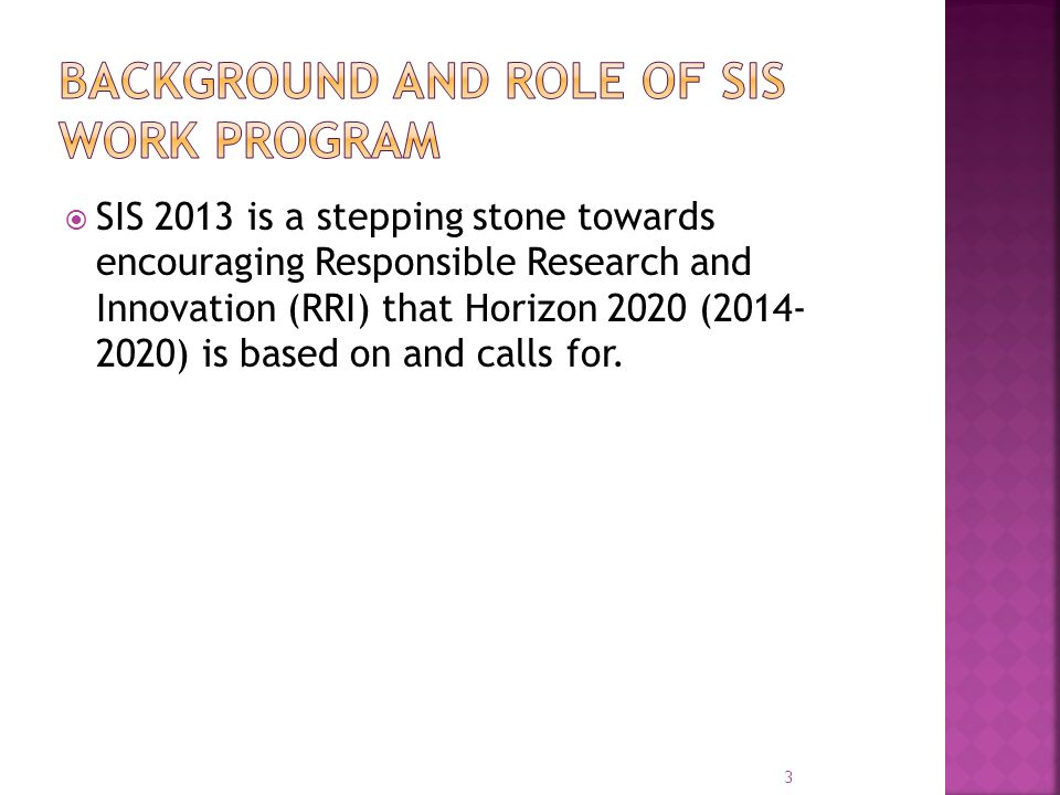  SIS 2013 is a stepping stone towards encouraging Responsible Research and Innovation (RRI) that Horizon 2020 (2014- 2020) is based on and calls for.