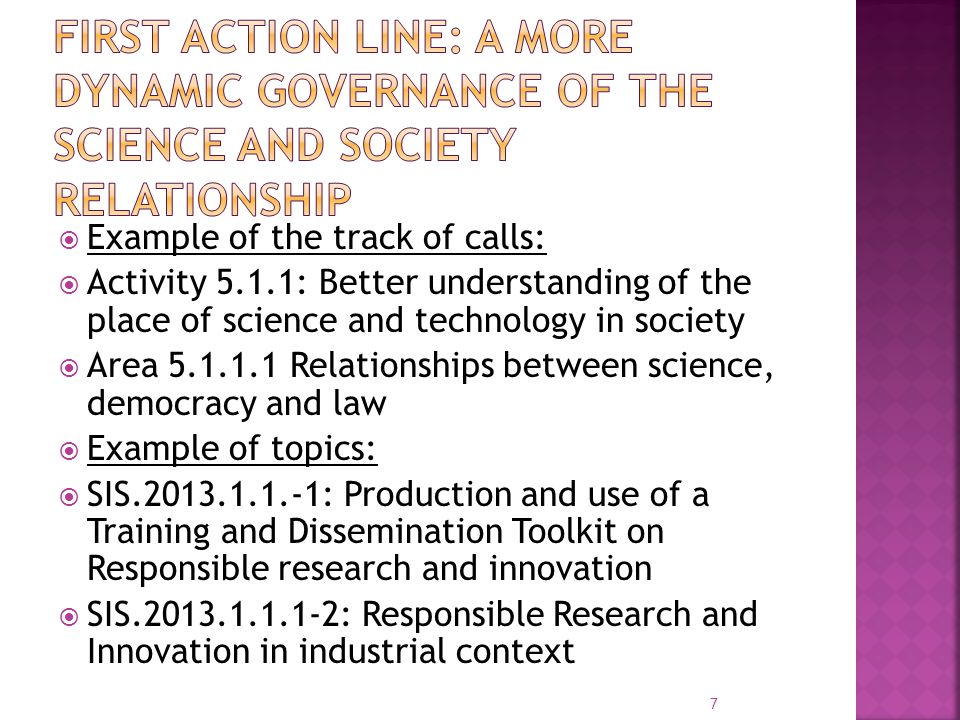  Example of the track of calls:  Activity 5.1.1: Better understanding of the place of science and technology in society  Area 5.1.1.1 Relationships between science, democracy and law  Example of topics:  SIS.2013.1.1.-1: Production and use of a Training and Dissemination Toolkit on Responsible research and innovation  SIS.2013.1.1.1-2: Responsible Research and Innovation in industrial context 7