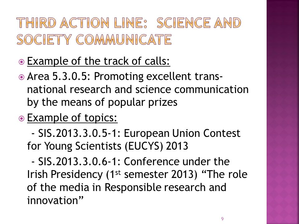  Example of the track of calls:  Area 5.4.0.0 Monitoring, evaluation and assessment of Responsible Research and Innovation  Example of topics: - SIS-2013.4.0.0-1: Monitoring the evolution of economic benefits of responsible research and innovation - SIS.2013.4.0.0-2: Stock taking and Meta analysis of SIS projects throughout FP6 and FP7 10