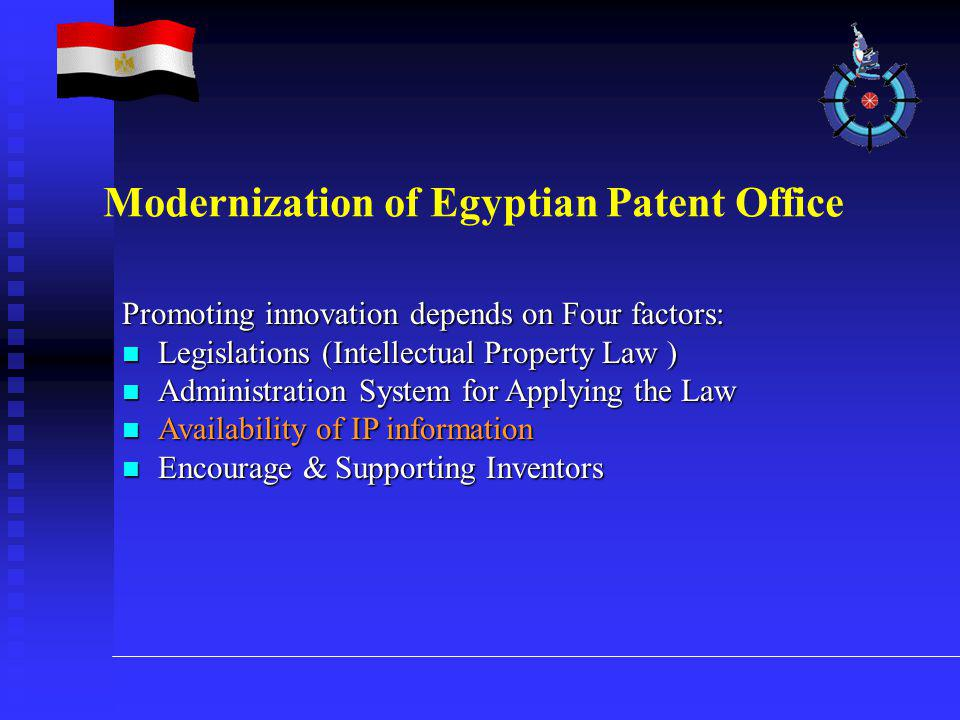 Promoting innovation depends on Four factors: Legislations (Intellectual Property Law ) Legislations (Intellectual Property Law ) Administration System for Applying the Law Administration System for Applying the Law Availability of IP information Availability of IP information Encourage & Supporting Inventors Encourage & Supporting Inventors Modernization of Egyptian Patent Office