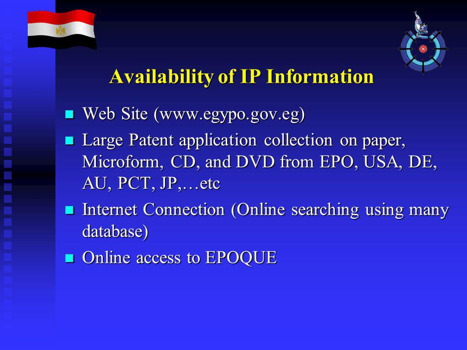 Availability of IP Information Web Site (www.egypo.gov.eg) Web Site (www.egypo.gov.eg) Large Patent application collection on paper, Microform, CD, and DVD from EPO, USA, DE, AU, PCT, JP,…etc Large Patent application collection on paper, Microform, CD, and DVD from EPO, USA, DE, AU, PCT, JP,…etc Internet Connection (Online searching using many database) Internet Connection (Online searching using many database) Online access to EPOQUE Online access to EPOQUE