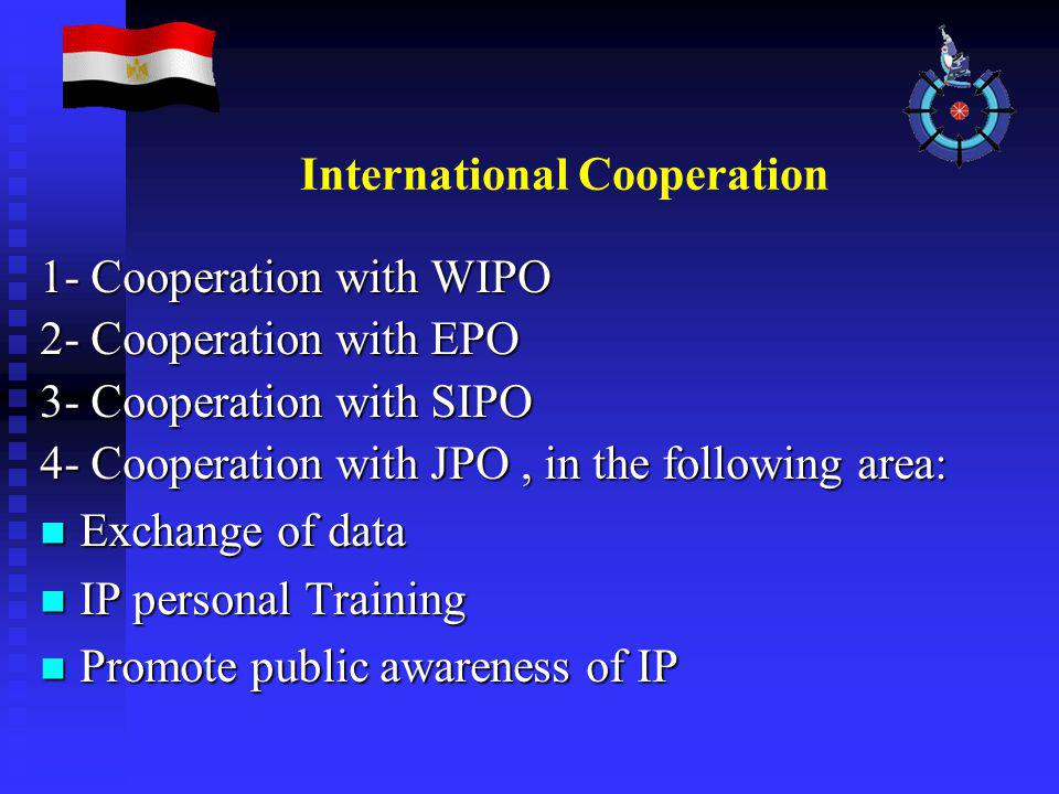 International Cooperation 1- Cooperation with WIPO 2- Cooperation with EPO 3- Cooperation with SIPO 4- Cooperation with JPO, in the following area: Exchange of data Exchange of data IP personal Training IP personal Training Promote public awareness of IP Promote public awareness of IP