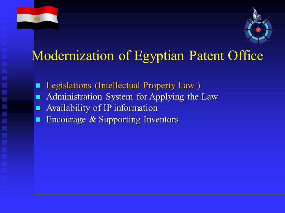 Legislations (Intellectual Property Law ) Legislations (Intellectual Property Law ) Administration System for Applying the Law Administration System for Applying the Law Availability of IP information Availability of IP information Encourage & Supporting Inventors Encourage & Supporting Inventors Modernization of Egyptian Patent Office