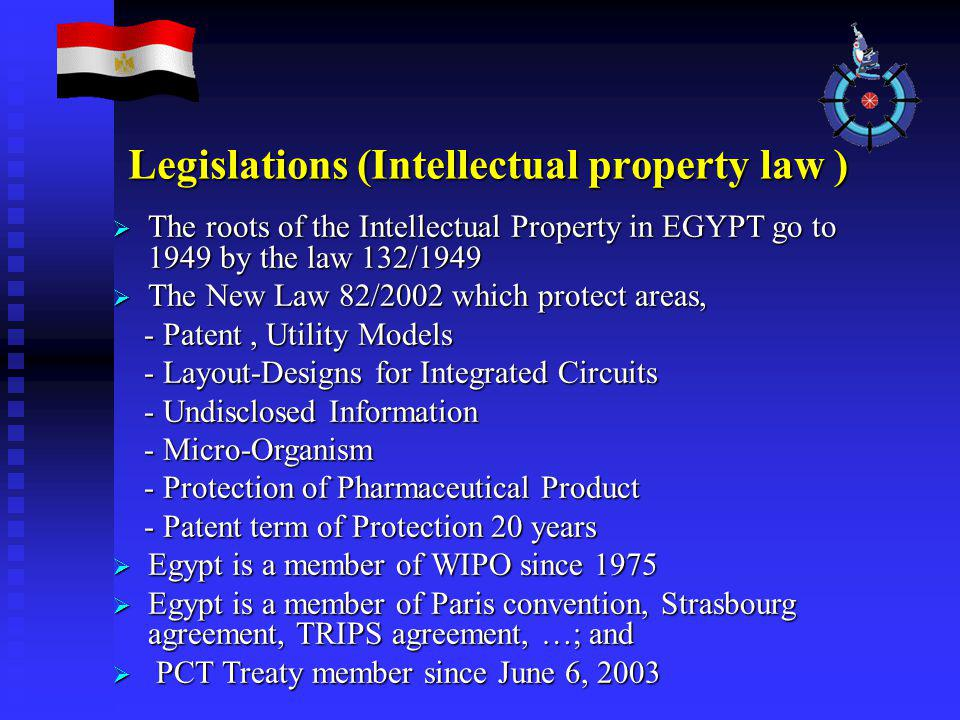  The roots of the Intellectual Property in EGYPT go to 1949 by the law 132/1949  The New Law 82/2002 which protect areas, - Patent, Utility Models - Patent, Utility Models - Layout-Designs for Integrated Circuits - Layout-Designs for Integrated Circuits - Undisclosed Information - Undisclosed Information - Micro-Organism - Micro-Organism - Protection of Pharmaceutical Product - Protection of Pharmaceutical Product - Patent term of Protection 20 years - Patent term of Protection 20 years  Egypt is a member of WIPO since 1975  Egypt is a member of Paris convention, Strasbourg agreement, TRIPS agreement, …; and  PCT Treaty member since June 6, 2003 Legislations (Intellectual property law )