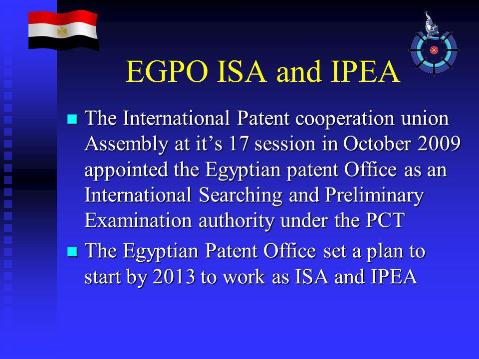 EGPO ISA and IPEA The International Patent cooperation union Assembly at it's 17 session in October 2009 appointed the Egyptian patent Office as an International Searching and Preliminary Examination authority under the PCT The International Patent cooperation union Assembly at it's 17 session in October 2009 appointed the Egyptian patent Office as an International Searching and Preliminary Examination authority under the PCT The Egyptian Patent Office set a plan to start by 2013 to work as ISA and IPEA The Egyptian Patent Office set a plan to start by 2013 to work as ISA and IPEA