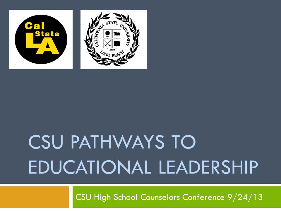 CSU PATHWAYS TO EDUCATIONAL LEADERSHIP CSU High School Counselors Conference 9/24/13