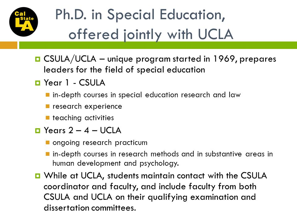 Ph.D. in Special Education, offered jointly with UCLA  CSULA/UCLA – unique program started in 1969, prepares leaders for the field of special educati