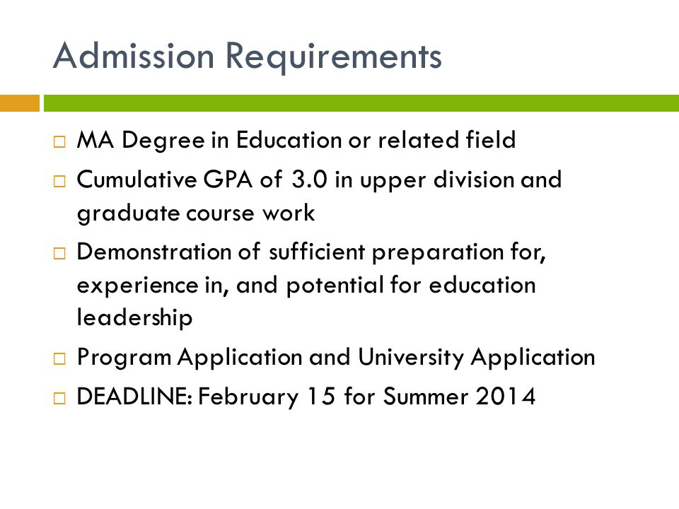 Admission Requirements  MA Degree in Education or related field  Cumulative GPA of 3.0 in upper division and graduate course work  Demonstration of sufficient preparation for, experience in, and potential for education leadership  Program Application and University Application  DEADLINE: February 15 for Summer 2014