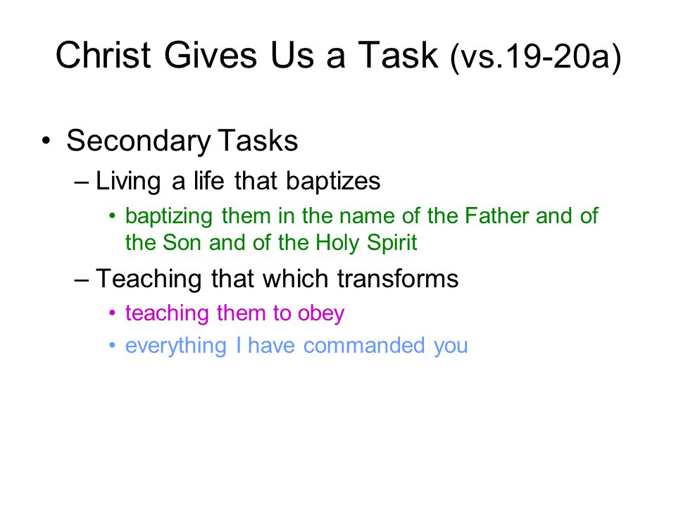 Christ Gives Us a Task (vs.19-20a) Secondary Tasks –Living a life that baptizes baptizing them in the name of the Father and of the Son and of the Holy Spirit –Teaching that which transforms teaching them to obey everything I have commanded you