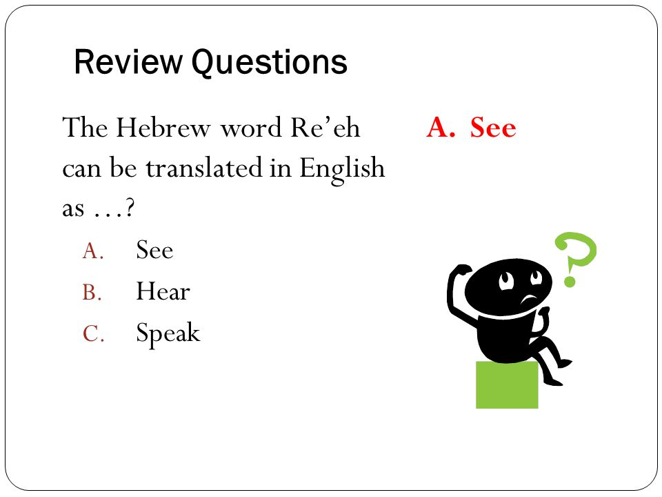 Review Questions The Hebrew word Re'eh can be translated in English as …? A. See B. Hear C. Speak A. See