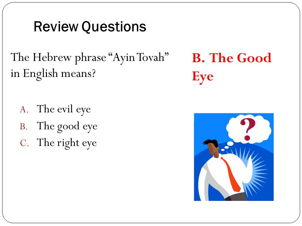"Review Questions The Hebrew phrase ""Ayin Tovah"" in English means? A. The evil eye B. The good eye C. The right eye B. The Good Eye"
