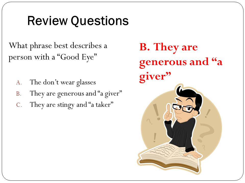 "Review Questions What phrase best describes a person with a ""Good Eye"" A. The don't wear glasses B. They are generous and ""a giver"" C. They are stingy"