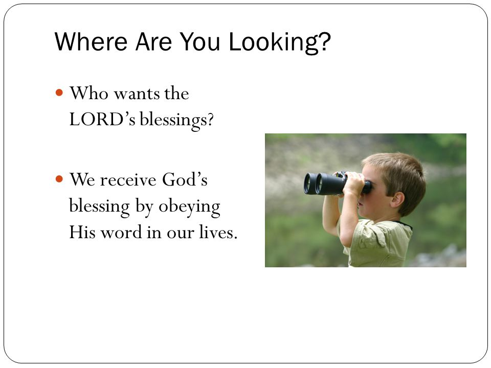 Where Are You Looking? Who wants the LORD's blessings? We receive God's blessing by obeying His word in our lives.
