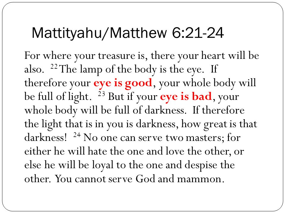 Mattityahu/Matthew 6:21-24 For where your treasure is, there your heart will be also.