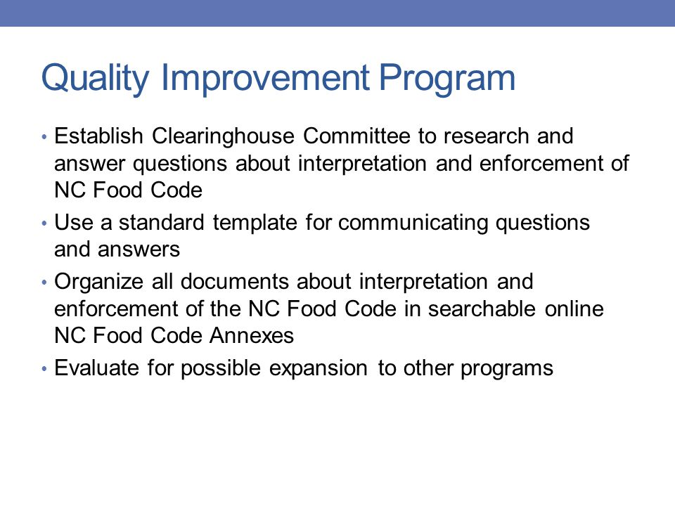 Quality Improvement Program Establish Clearinghouse Committee to research and answer questions about interpretation and enforcement of NC Food Code Use a standard template for communicating questions and answers Organize all documents about interpretation and enforcement of the NC Food Code in searchable online NC Food Code Annexes Evaluate for possible expansion to other programs