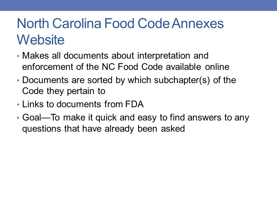 North Carolina Food Code Annexes Website Makes all documents about interpretation and enforcement of the NC Food Code available online Documents are sorted by which subchapter(s) of the Code they pertain to Links to documents from FDA Goal—To make it quick and easy to find answers to any questions that have already been asked