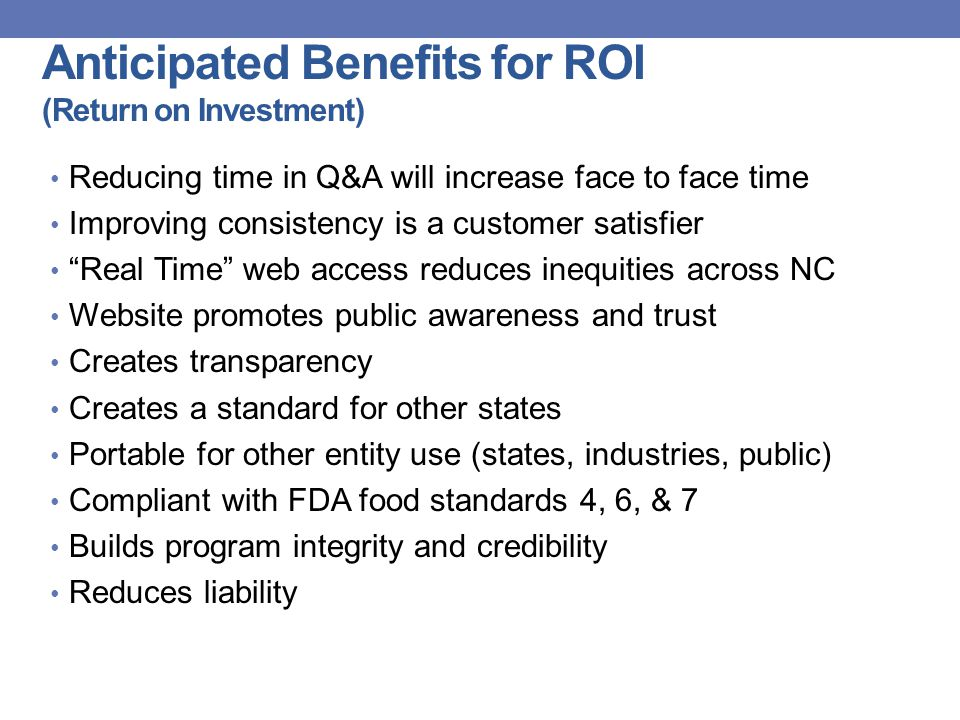 Anticipated Benefits for ROI (Return on Investment) Reducing time in Q&A will increase face to face time Improving consistency is a customer satisfier Real Time web access reduces inequities across NC Website promotes public awareness and trust Creates transparency Creates a standard for other states Portable for other entity use (states, industries, public) Compliant with FDA food standards 4, 6, & 7 Builds program integrity and credibility Reduces liability