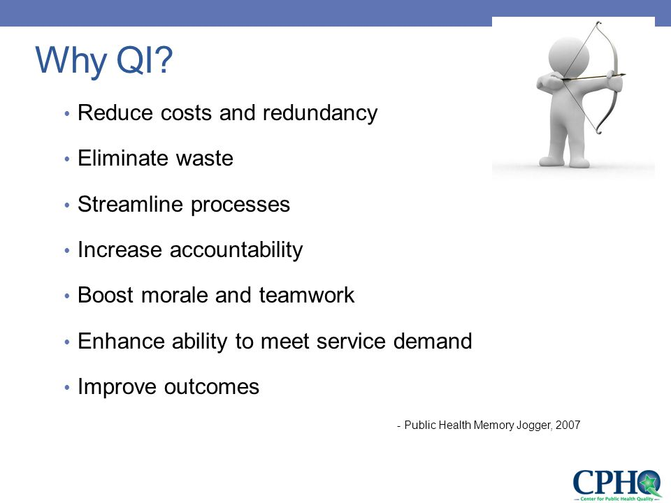 Reduce costs and redundancy Eliminate waste Streamline processes Increase accountability Boost morale and teamwork Enhance ability to meet service demand Improve outcomes - Public Health Memory Jogger, 2007 Why QI?
