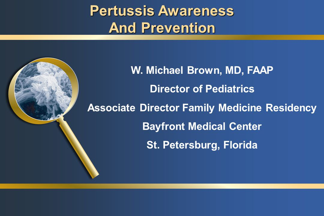 Pertussis Awareness and Prevention: Objectives Increase awareness and prevention of pertussis in the United States Educate health care professionals on epidemiology and diagnosis of pertussis Discuss importance of pertussis immunization Discuss important strategies for improving control of pertussis Increase awareness and prevention of pertussis in the United States Educate health care professionals on epidemiology and diagnosis of pertussis Discuss importance of pertussis immunization Discuss important strategies for improving control of pertussis