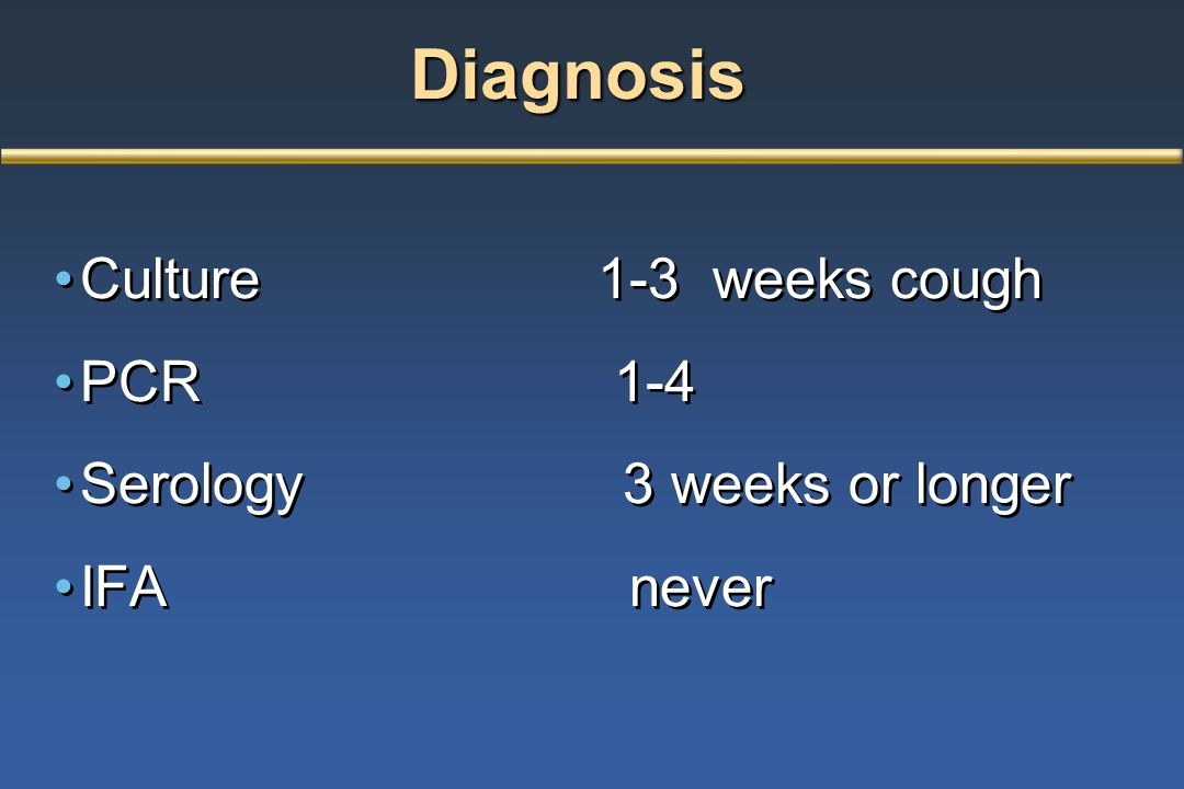 Diagnosis Diagnosis Culture 1-3 weeks cough PCR 1-4 Serology 3 weeks or longer IFA never Culture 1-3 weeks cough PCR 1-4 Serology 3 weeks or longer IF