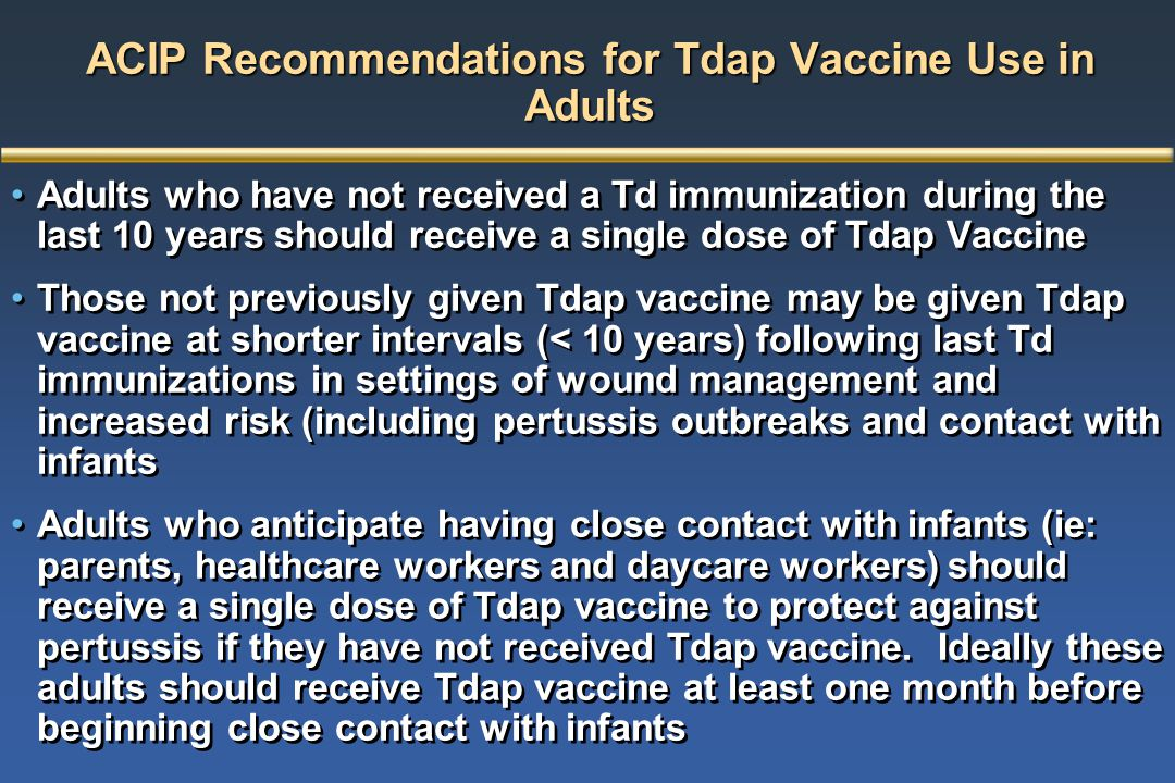 ACIP Recommendations for Tdap Vaccine Use in Adults Adults who have not received a Td immunization during the last 10 years should receive a single do