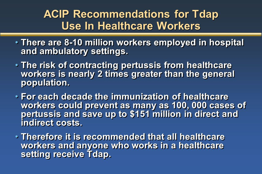 ACIP Recommendations for Tdap Use In Healthcare Workers There are 8-10 million workers employed in hospital and ambulatory settings. The risk of contr