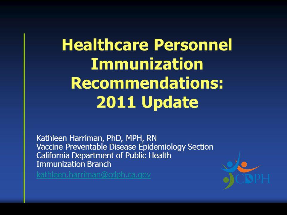Kathleen Harriman, PhD, MPH, RN Vaccine Preventable Disease Epidemiology Section California Department of Public Health Immunization Branch kathleen.harriman@cdph.ca.gov Healthcare Personnel Immunization Recommendations: 2011 Update