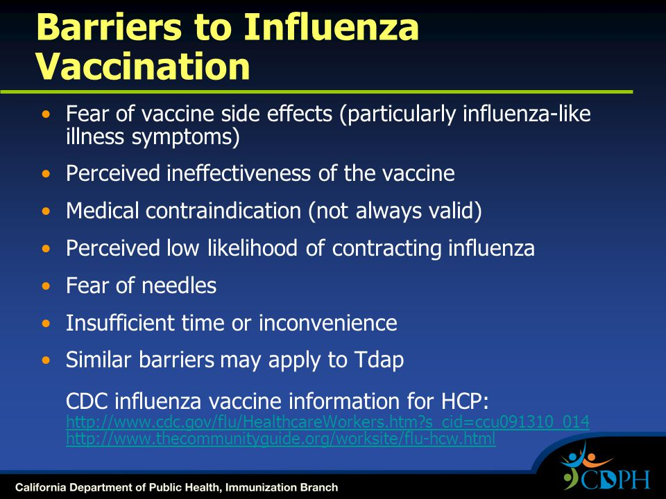 Barriers to Influenza Vaccination Fear of vaccine side effects (particularly influenza-like illness symptoms) Perceived ineffectiveness of the vaccine Medical contraindication (not always valid) Perceived low likelihood of contracting influenza Fear of needles Insufficient time or inconvenience Similar barriers may apply to Tdap CDC influenza vaccine information for HCP: http://www.cdc.gov/flu/HealthcareWorkers.htm?s_cid=ccu091310_014 http://www.thecommunityguide.org/worksite/flu-hcw.html http://www.cdc.gov/flu/HealthcareWorkers.htm?s_cid=ccu091310_014 http://www.thecommunityguide.org/worksite/flu-hcw.html