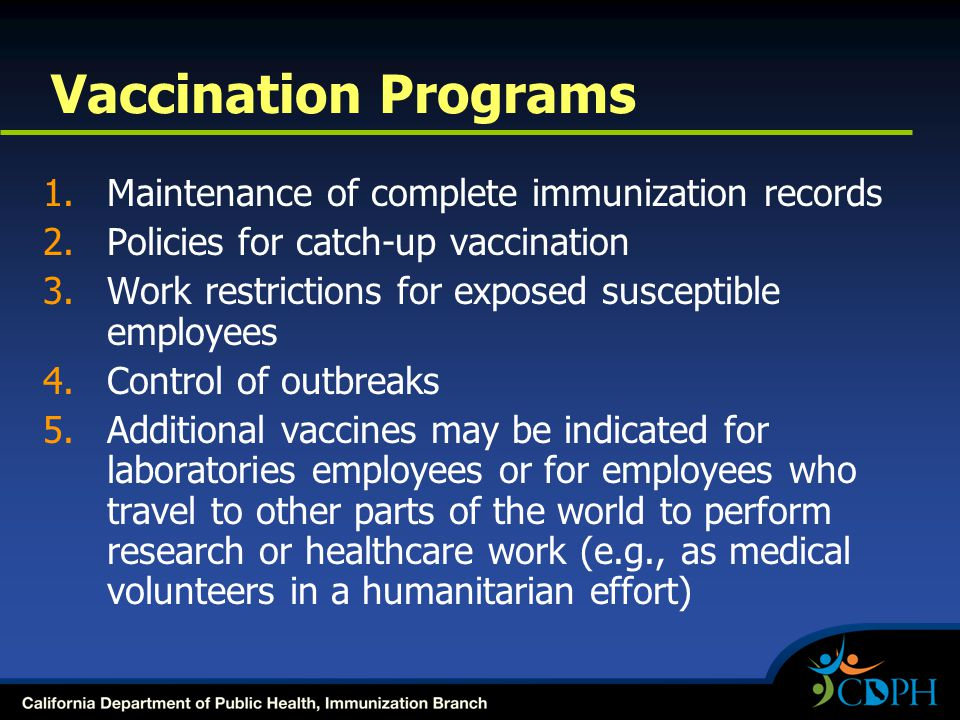 Vaccination Programs 1.Maintenance of complete immunization records 2.Policies for catch-up vaccination 3.Work restrictions for exposed susceptible employees 4.Control of outbreaks 5.Additional vaccines may be indicated for laboratories employees or for employees who travel to other parts of the world to perform research or healthcare work (e.g., as medical volunteers in a humanitarian effort)