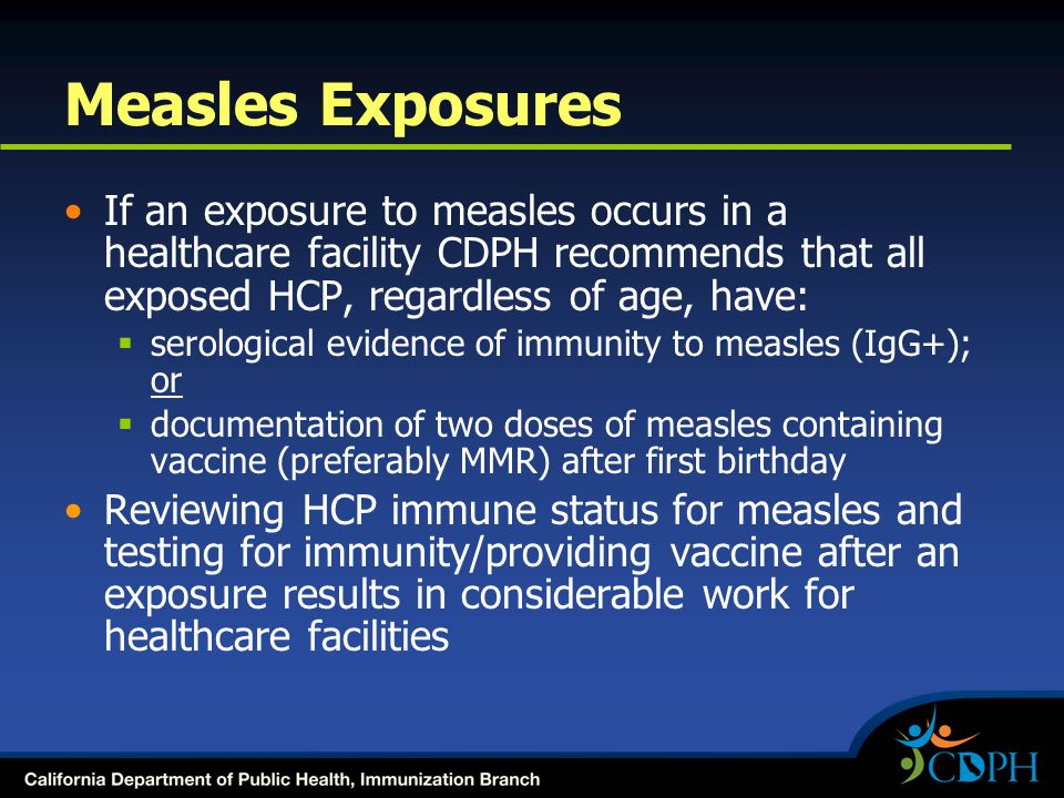 Measles Exposures If an exposure to measles occurs in a healthcare facility CDPH recommends that all exposed HCP, regardless of age, have:  serological evidence of immunity to measles (IgG+); or  documentation of two doses of measles containing vaccine (preferably MMR) after first birthday Reviewing HCP immune status for measles and testing for immunity/providing vaccine after an exposure results in considerable work for healthcare facilities