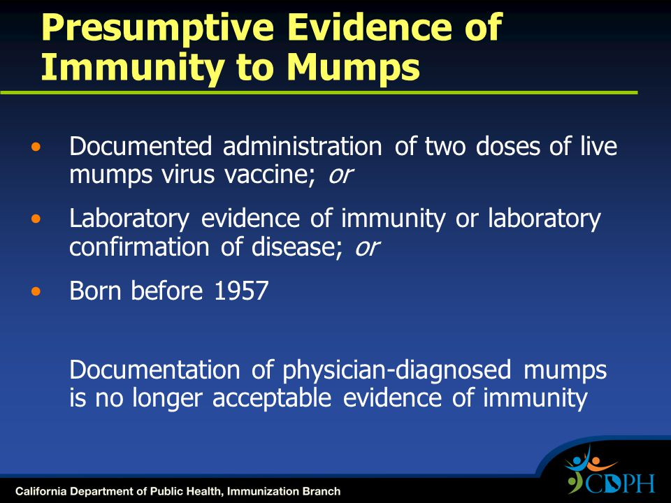Presumptive Evidence of Immunity to Mumps Documented administration of two doses of live mumps virus vaccine; or Laboratory evidence of immunity or laboratory confirmation of disease; or Born before 1957 Documentation of physician-diagnosed mumps is no longer acceptable evidence of immunity