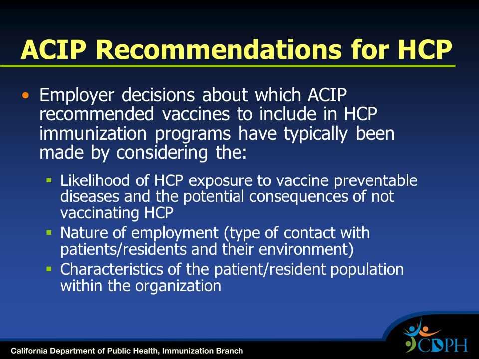 ACIP Recommendations for HCP Employer decisions about which ACIP recommended vaccines to include in HCP immunization programs have typically been made by considering the:  Likelihood of HCP exposure to vaccine preventable diseases and the potential consequences of not vaccinating HCP  Nature of employment (type of contact with patients/residents and their environment)  Characteristics of the patient/resident population within the organization