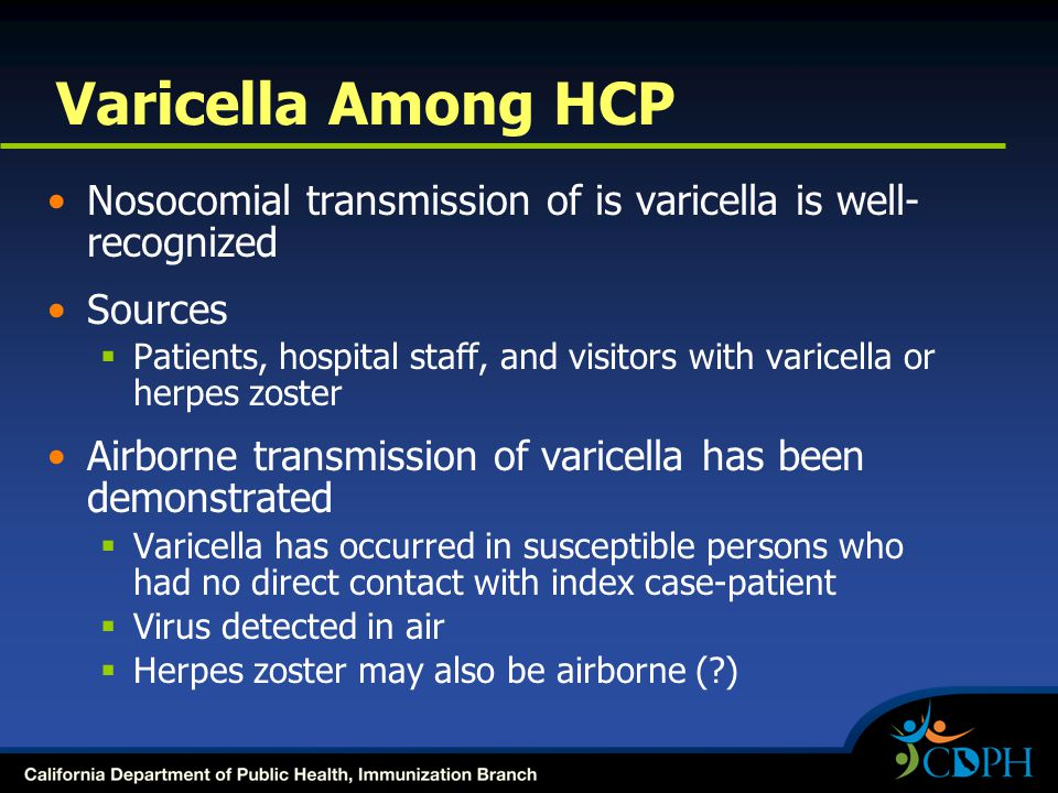 Varicella Among HCP Nosocomial transmission of is varicella is well- recognized Sources  Patients, hospital staff, and visitors with varicella or herpes zoster Airborne transmission of varicella has been demonstrated  Varicella has occurred in susceptible persons who had no direct contact with index case-patient  Virus detected in air  Herpes zoster may also be airborne (?)