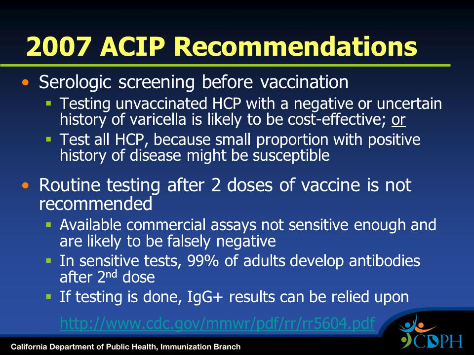 2007 ACIP Recommendations Serologic screening before vaccination  Testing unvaccinated HCP with a negative or uncertain history of varicella is likely to be cost-effective; or  Test all HCP, because small proportion with positive history of disease might be susceptible Routine testing after 2 doses of vaccine is not recommended  Available commercial assays not sensitive enough and are likely to be falsely negative  In sensitive tests, 99% of adults develop antibodies after 2 nd dose  If testing is done, IgG+ results can be relied upon http://www.cdc.gov/mmwr/pdf/rr/rr5604.pdf