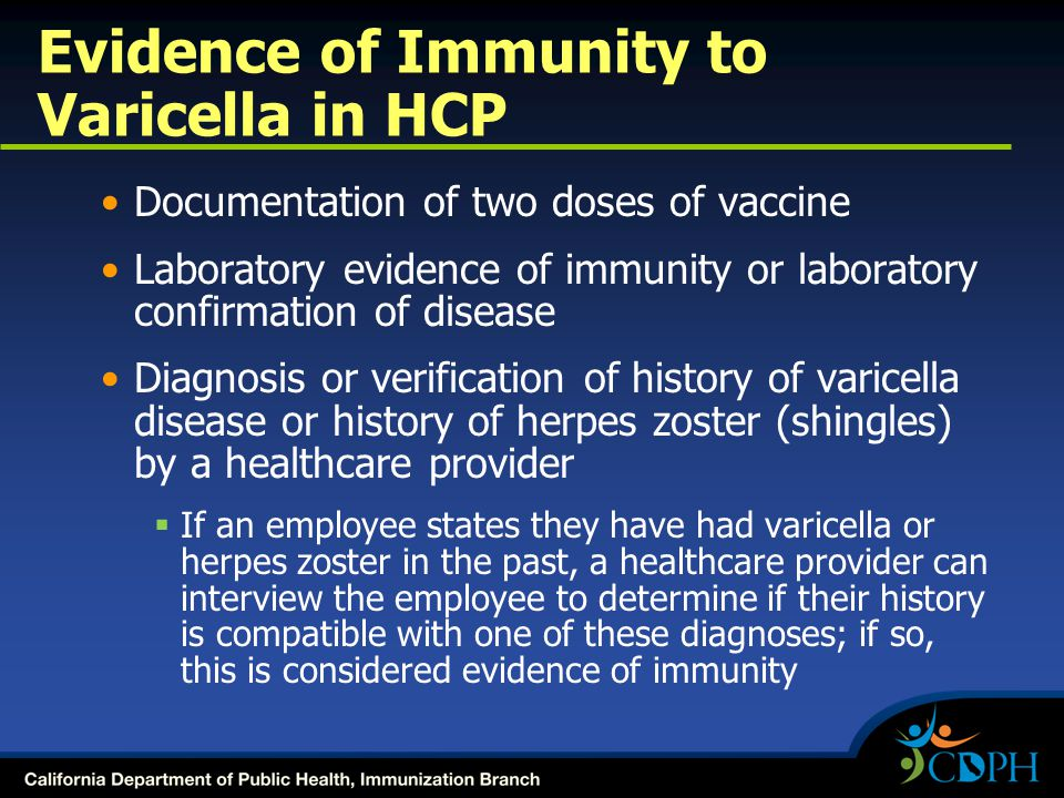 Evidence of Immunity to Varicella in HCP Documentation of two doses of vaccine Laboratory evidence of immunity or laboratory confirmation of disease Diagnosis or verification of history of varicella disease or history of herpes zoster (shingles) by a healthcare provider  If an employee states they have had varicella or herpes zoster in the past, a healthcare provider can interview the employee to determine if their history is compatible with one of these diagnoses; if so, this is considered evidence of immunity