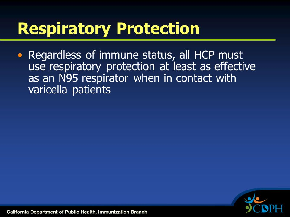 Respiratory Protection Regardless of immune status, all HCP must use respiratory protection at least as effective as an N95 respirator when in contact with varicella patients