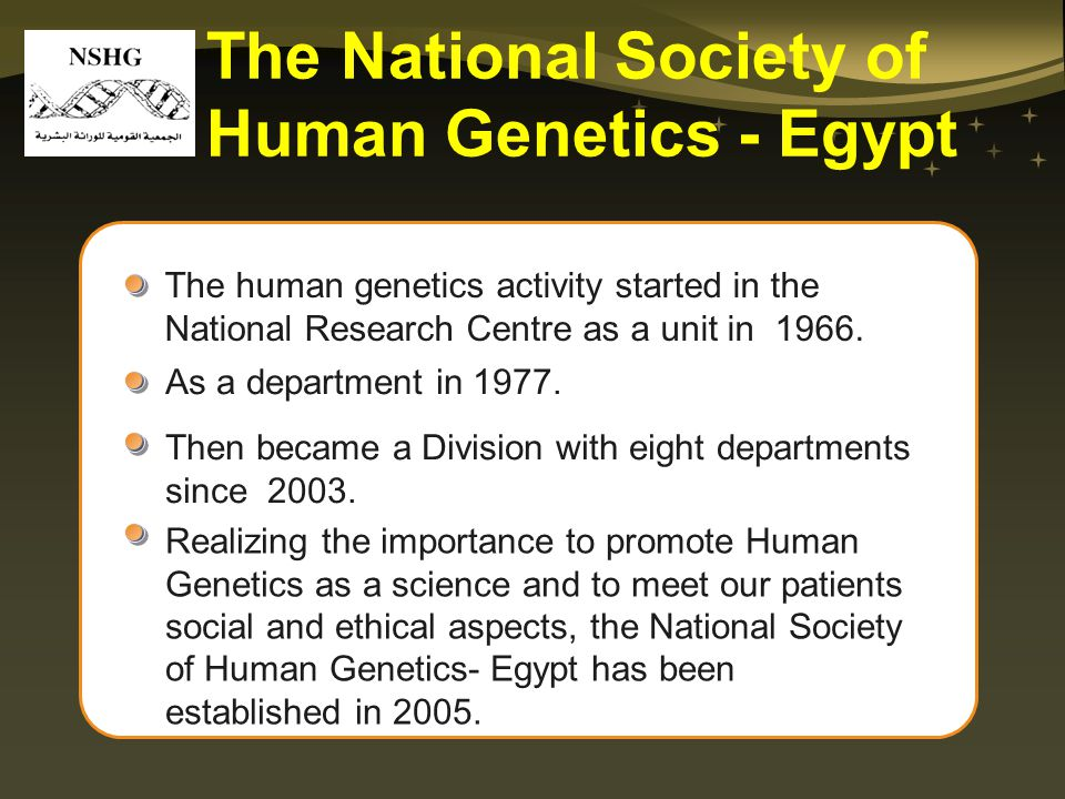 The human genetics activity started in the National Research Centre as a unit in 1966. The National Society of Human Genetics - Egypt As a department